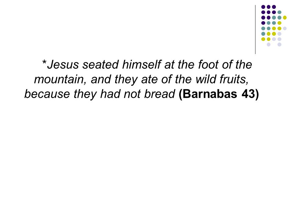 *Jesus seated himself at the foot of the mountain, and they ate of the wild fruits, because they had not bread (Barnabas 43)