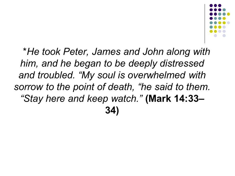 *He took Peter, James and John along with him, and he began to be deeply distressed and troubled.