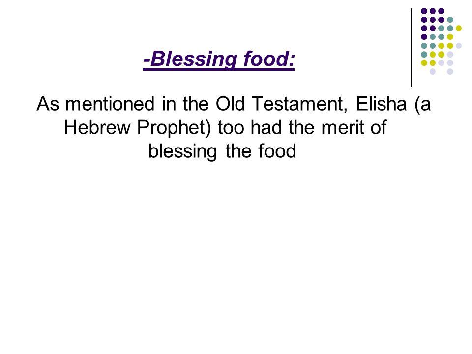 -Blessing food: As mentioned in the Old Testament, Elisha (a Hebrew Prophet) too had the merit of blessing the food.