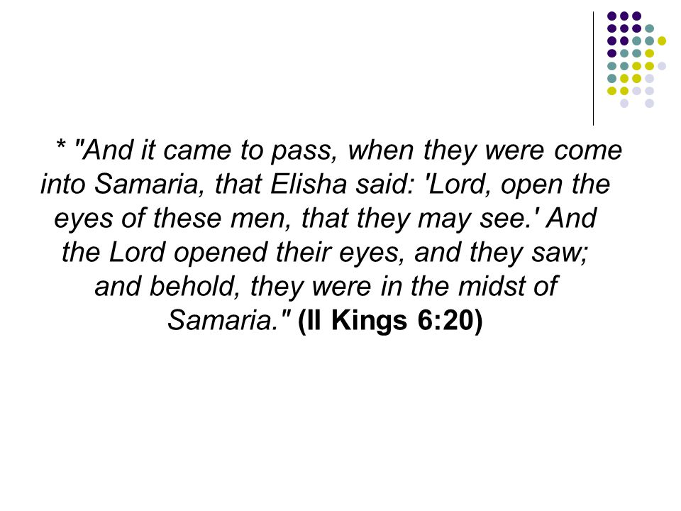 * And it came to pass, when they were come into Samaria, that Elisha said: Lord, open the eyes of these men, that they may see. And the Lord opened their eyes, and they saw; and behold, they were in the midst of Samaria. (II Kings 6:20)