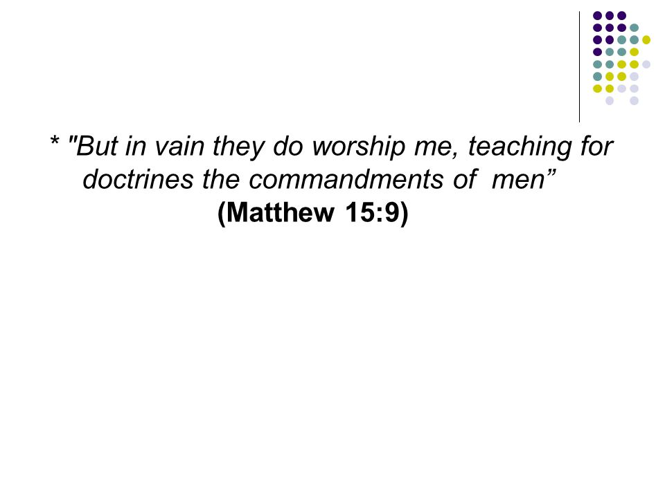 * But in vain they do worship me, teaching for doctrines the commandments of men (Matthew 15:9)
