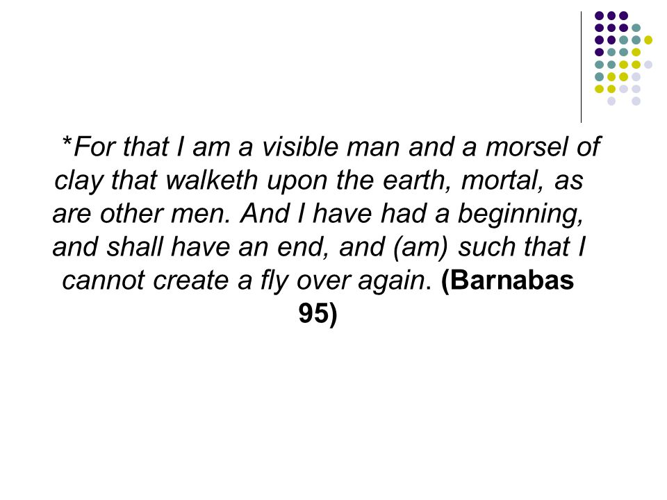*For that I am a visible man and a morsel of clay that walketh upon the earth, mortal, as are other men.
