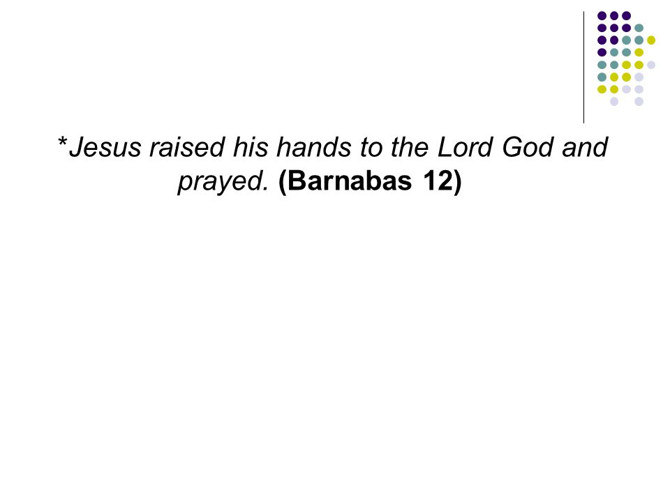 *Jesus raised his hands to the Lord God and prayed. (Barnabas 12)
