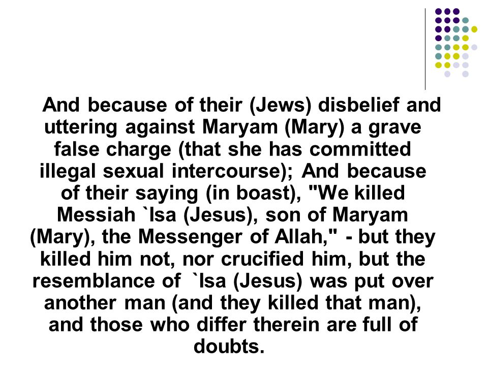 And because of their (Jews) disbelief and uttering against Maryam (Mary) a grave false charge (that she has committed illegal sexual intercourse); And because of their saying (in boast), We killed Messiah `Isa (Jesus), son of Maryam (Mary), the Messenger of Allah, - but they killed him not, nor crucified him, but the resemblance of `Isa (Jesus) was put over another man (and they killed that man), and those who differ therein are full of doubts.
