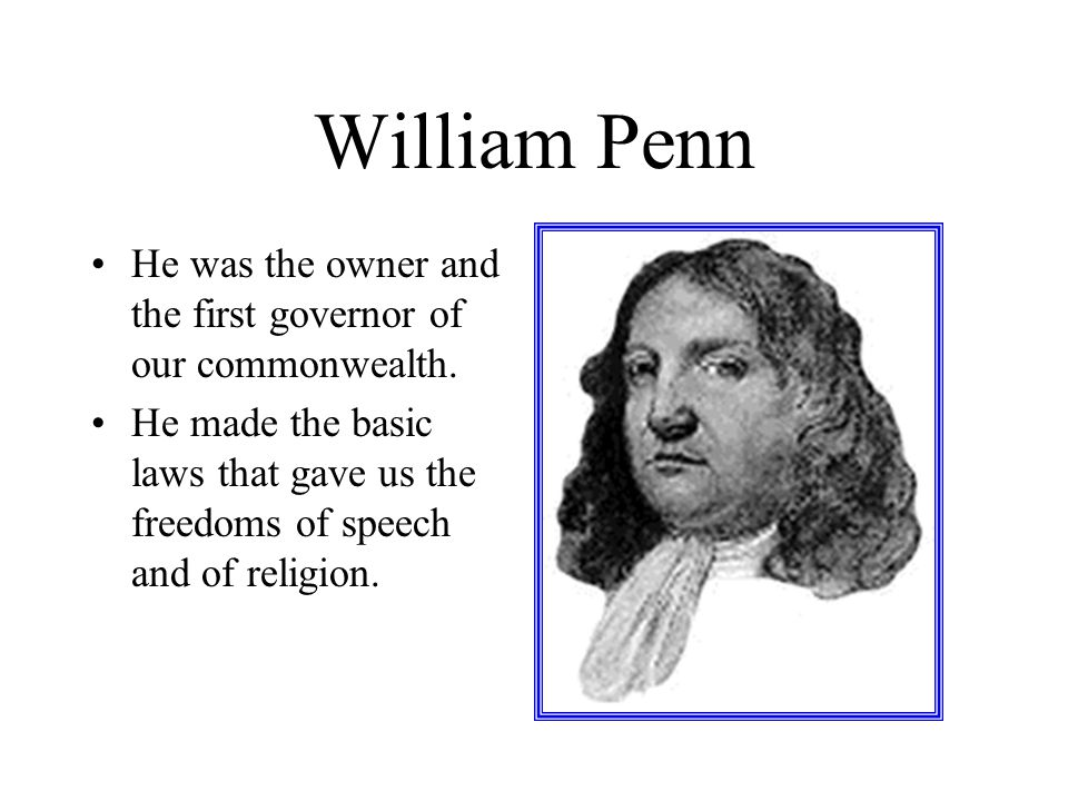 William Penn He was the owner and the first governor of our commonwealth.