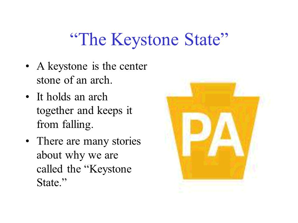 The Keystone State A keystone is the center stone of an arch.