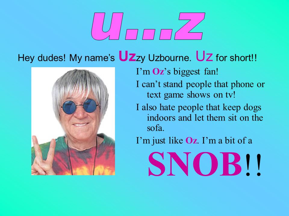 u...z Hey dudes! My name's Uzzy Uzbourne. Uz for short!!