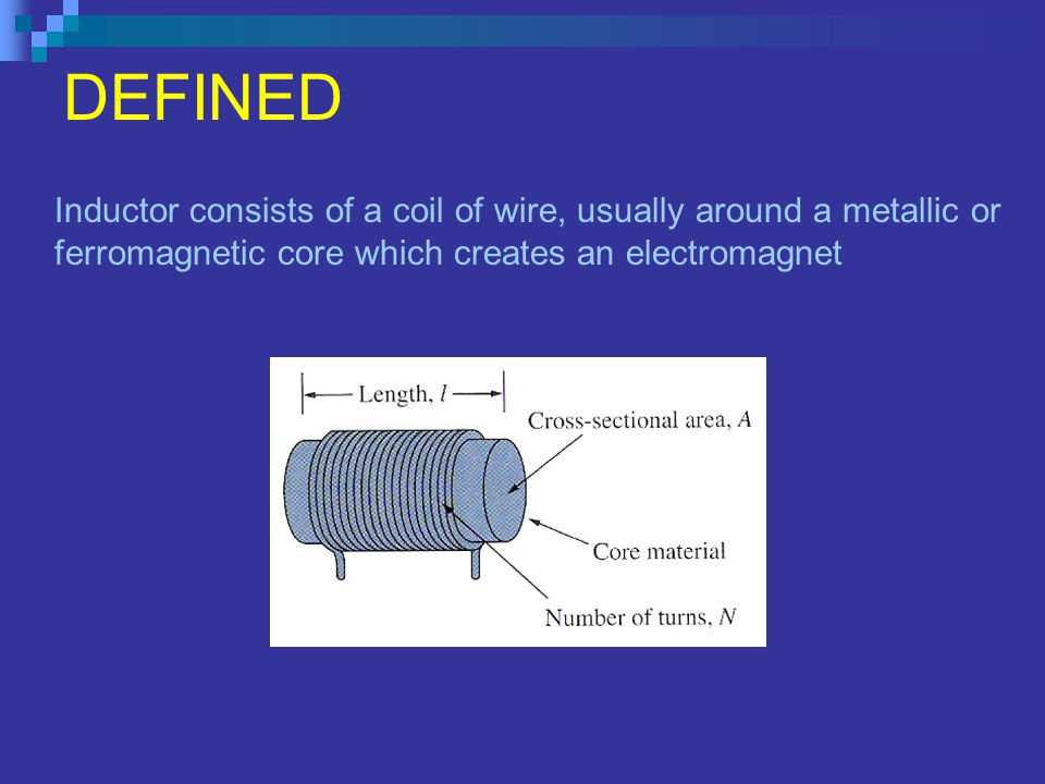 DEFINED Inductor consists of a coil of wire, usually around a metallic or ferromagnetic core which creates an electromagnet.