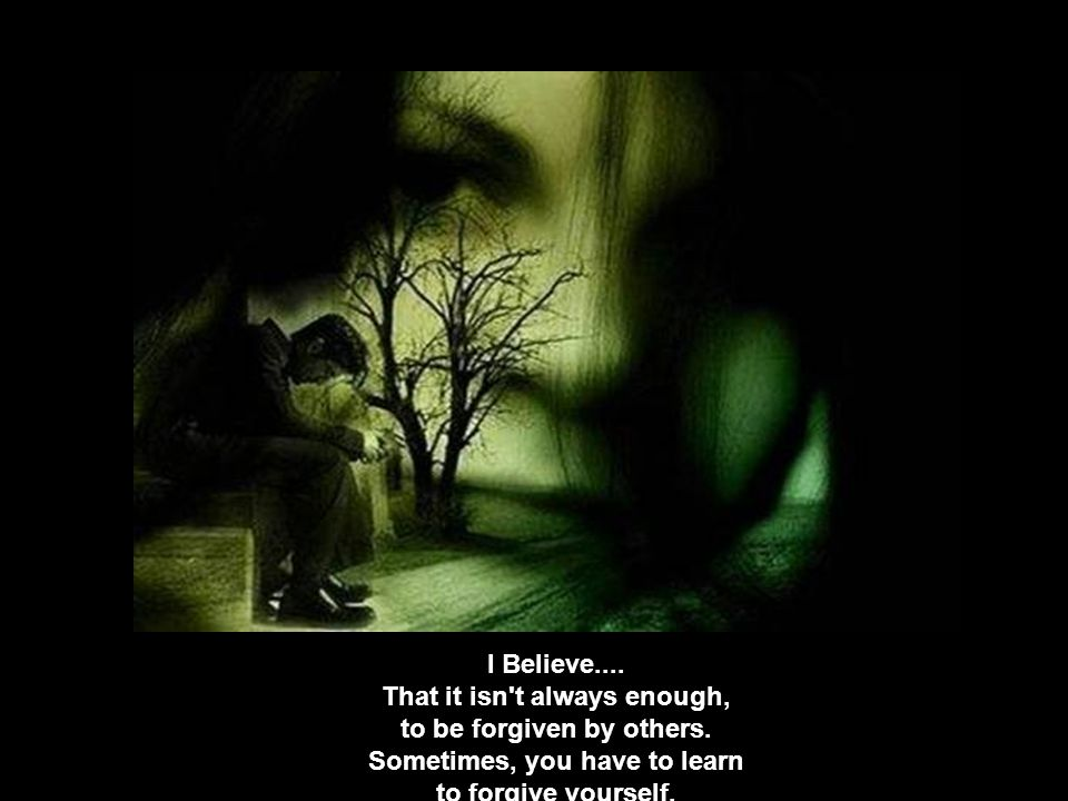 I Believe. That it isn t always enough, to be forgiven by others