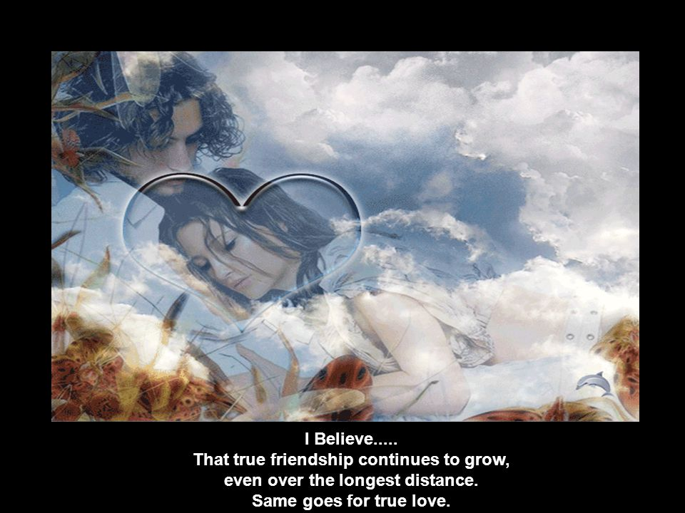 I Believe..... That true friendship continues to grow, even over the longest distance.