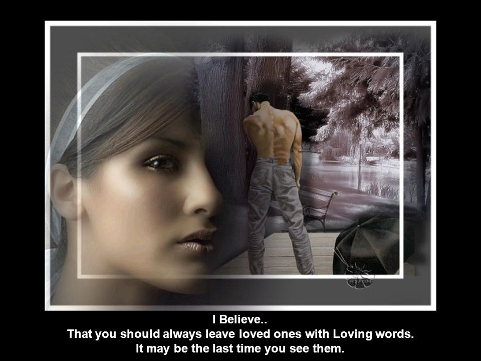 I Believe. That you should always leave loved ones with Loving words