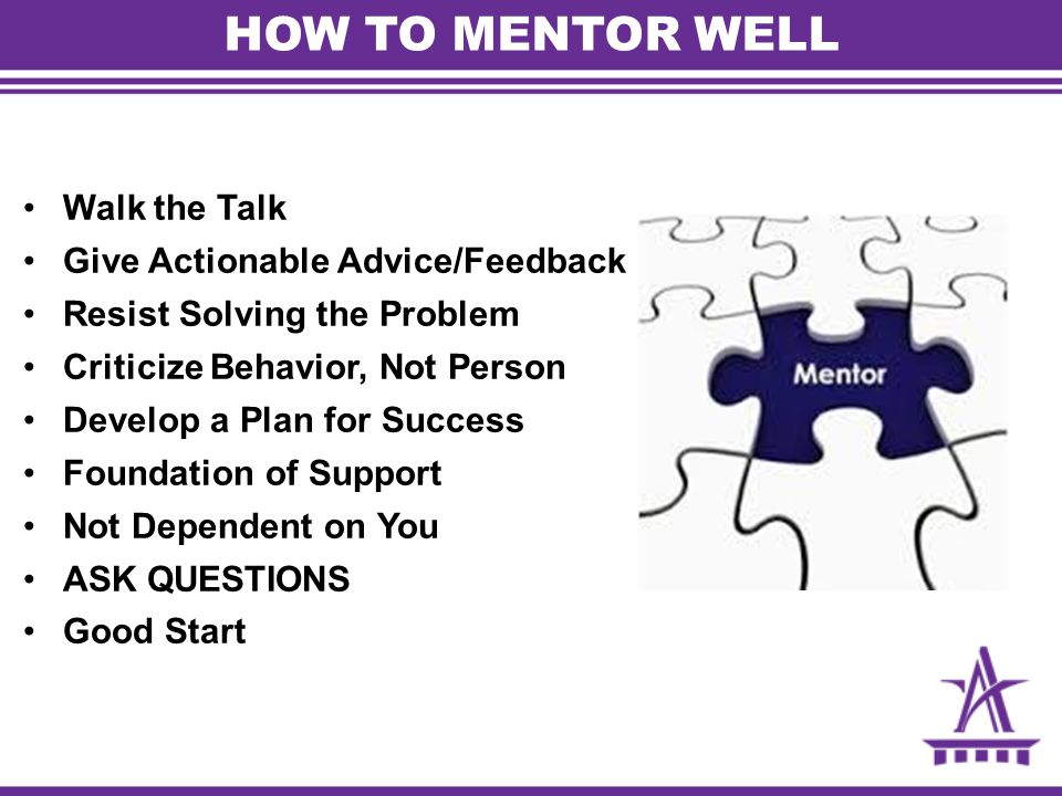 HOW TO MENTOR WELL Walk the Talk Give Actionable Advice/Feedback
