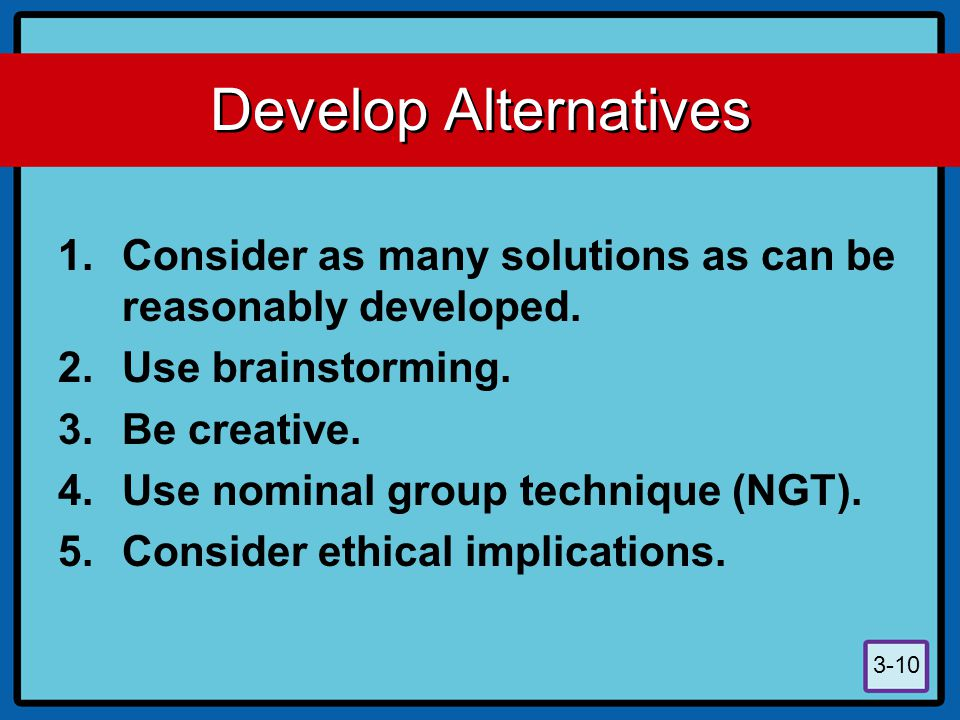 Develop Alternatives Consider as many solutions as can be reasonably developed. Use brainstorming.