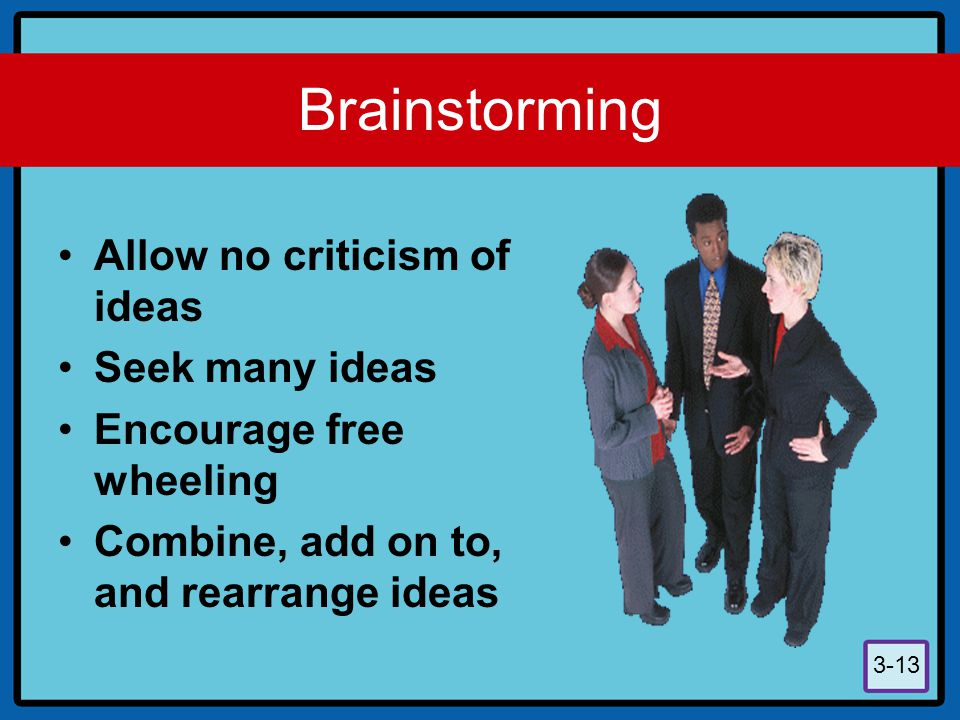 Brainstorming Allow no criticism of ideas Seek many ideas