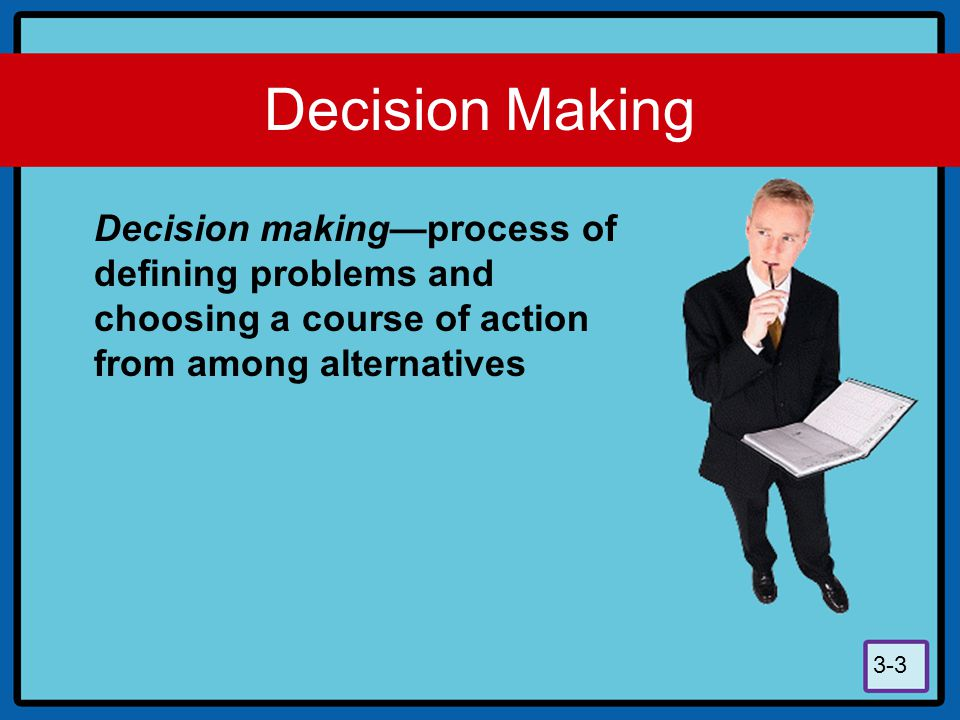 Decision Making Decision making—process of defining problems and choosing a course of action from among alternatives.