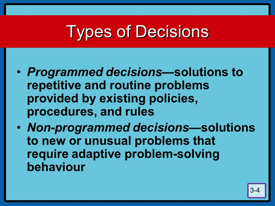 Types of Decisions Programmed decisions—solutions to repetitive and routine problems provided by existing policies, procedures, and rules.