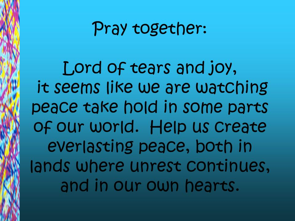 Pray together: Lord of tears and joy, it seems like we are watching peace take hold in some parts of our world.