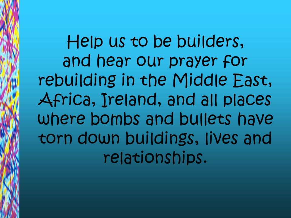Help us to be builders, and hear our prayer for rebuilding in the Middle East, Africa, Ireland, and all places where bombs and bullets have torn down buildings, lives and relationships.