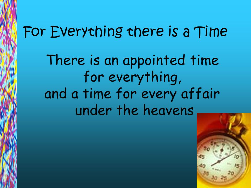 For Everything there is a Time