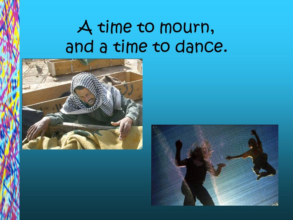 A time to mourn, and a time to dance.