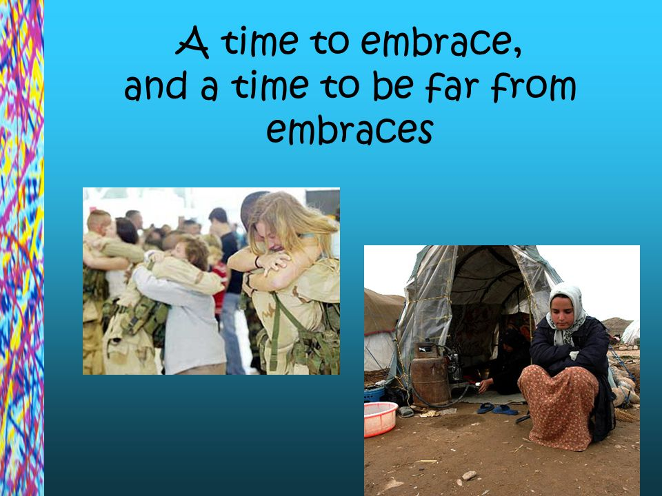 A time to embrace, and a time to be far from embraces