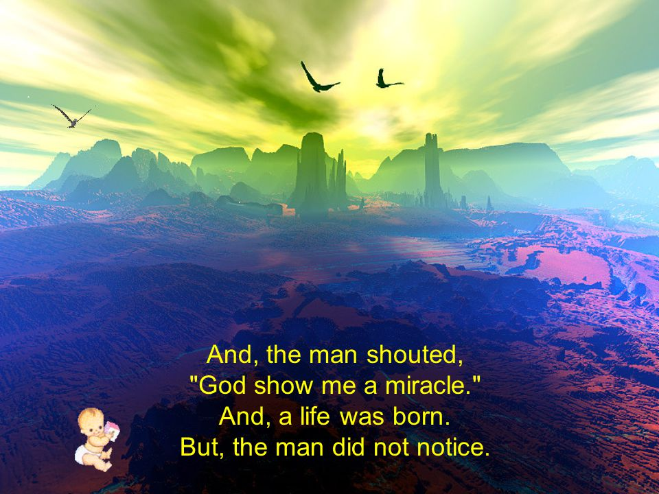 And, the man shouted, God show me a miracle. And, a life was born