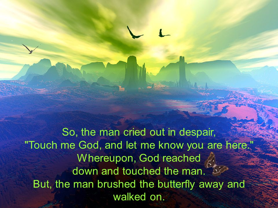 So, the man cried out in despair, Touch me God, and let me know you are here. Whereupon, God reached down and touched the man.