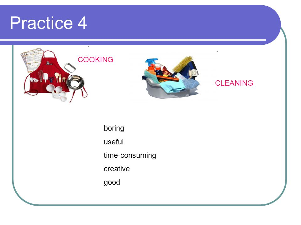 Practice 4 COOKING CLEANING boring useful time-consuming creative good