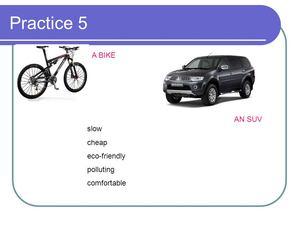 Practice 5 A BIKE AN SUV slow cheap eco-friendly polluting comfortable