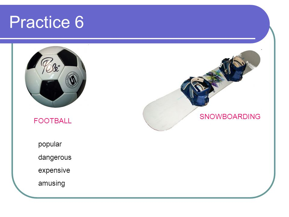 Practice 6 SNOWBOARDING FOOTBALL popular dangerous expensive amusing