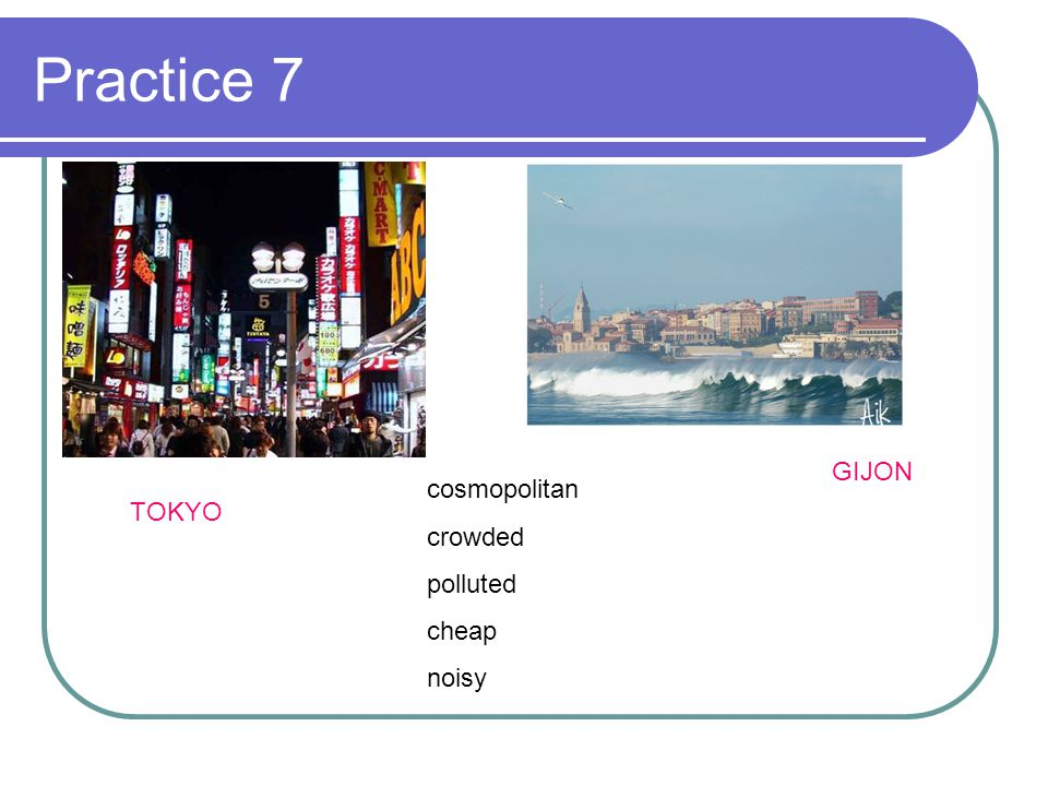 Practice 7 GIJON cosmopolitan crowded polluted cheap noisy TOKYO