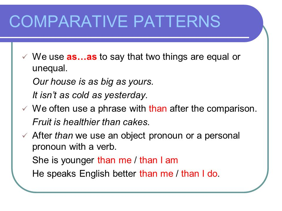 COMPARATIVE PATTERNS We use as…as to say that two things are equal or unequal. Our house is as big as yours.