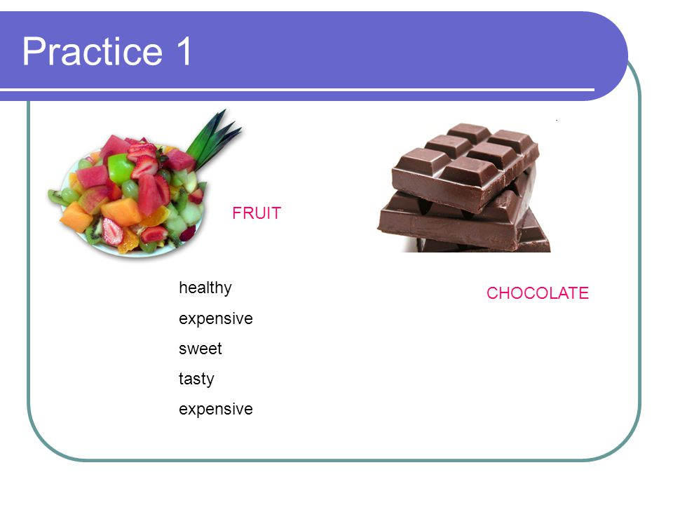 Practice 1 FRUIT healthy expensive sweet tasty CHOCOLATE