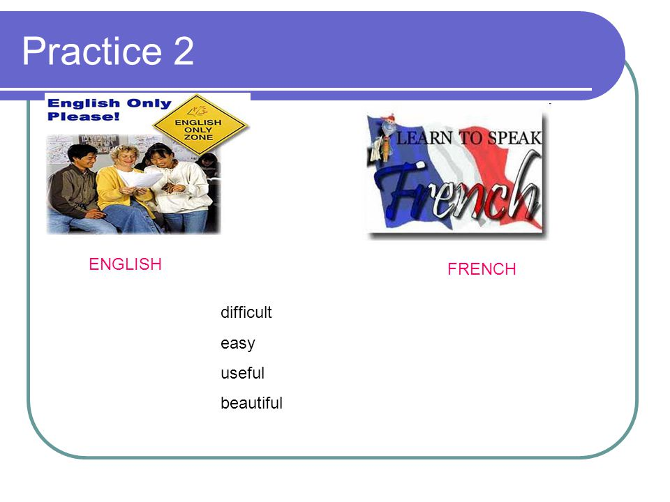 Practice 2 ENGLISH FRENCH difficult easy useful beautiful