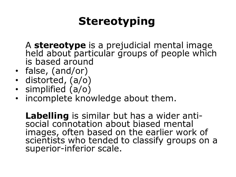 Stereotyping A stereotype is a prejudicial mental image held about particular groups of people which is based around.
