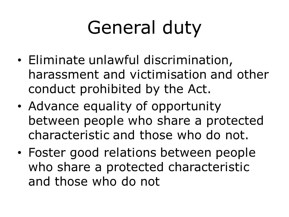 General duty Eliminate unlawful discrimination, harassment and victimisation and other conduct prohibited by the Act.