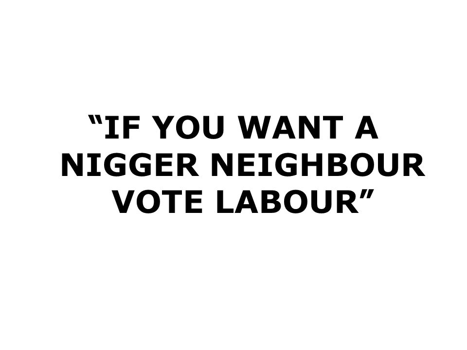 IF YOU WANT A NIGGER NEIGHBOUR VOTE LABOUR