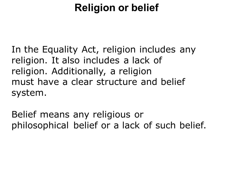 Religion or belief In the Equality Act, religion includes any religion. It also includes a lack of.