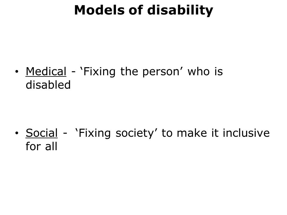 Models of disability Medical - 'Fixing the person' who is disabled