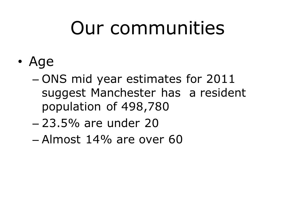 Our communities Age. ONS mid year estimates for 2011 suggest Manchester has a resident population of 498,780.