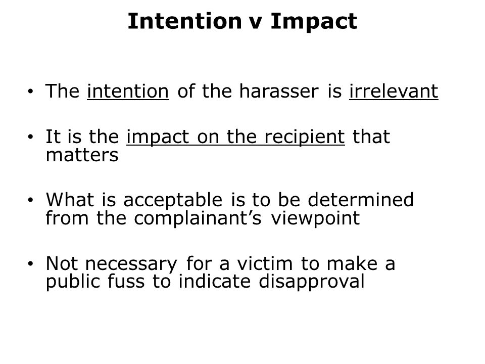 Intention v Impact The intention of the harasser is irrelevant