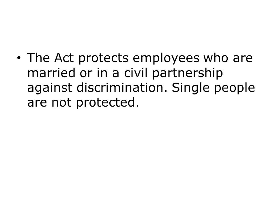 The Act protects employees who are married or in a civil partnership against discrimination. Single people are not protected.