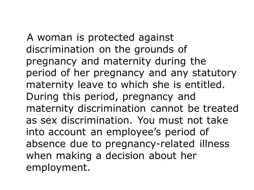 A woman is protected against discrimination on the grounds of pregnancy and maternity during the period of her pregnancy and any statutory maternity leave to which she is entitled. During this period, pregnancy and maternity discrimination cannot be treated as sex discrimination. You must not take into account an employee's period of absence due to pregnancy-related illness when making a decision about her employment.