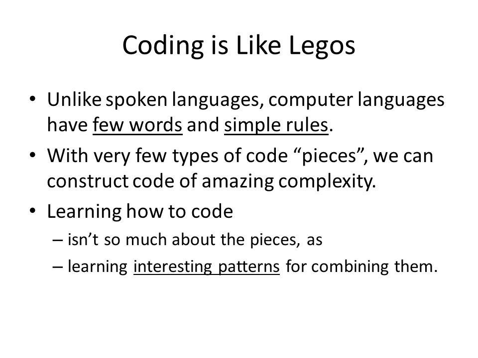 Coding is Like Legos Unlike spoken languages, computer languages have few words and simple rules.