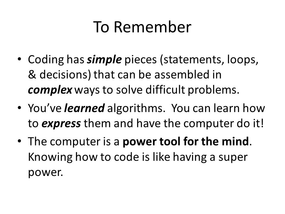 To Remember Coding has simple pieces (statements, loops, & decisions) that can be assembled in complex ways to solve difficult problems.