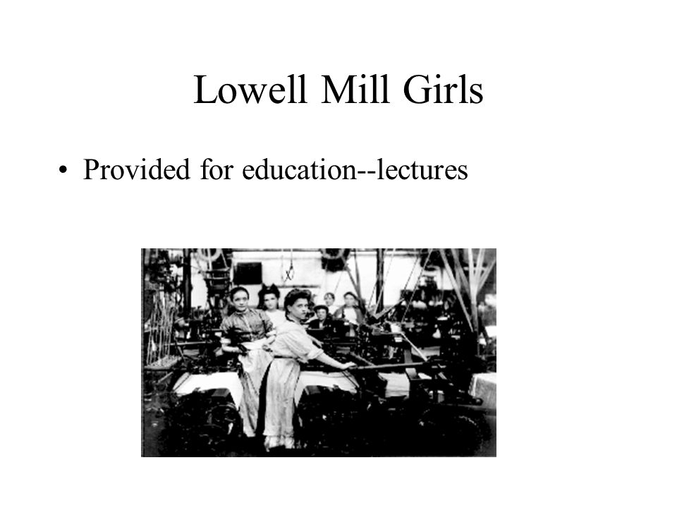 Lowell Mill Girls Provided for education--lectures