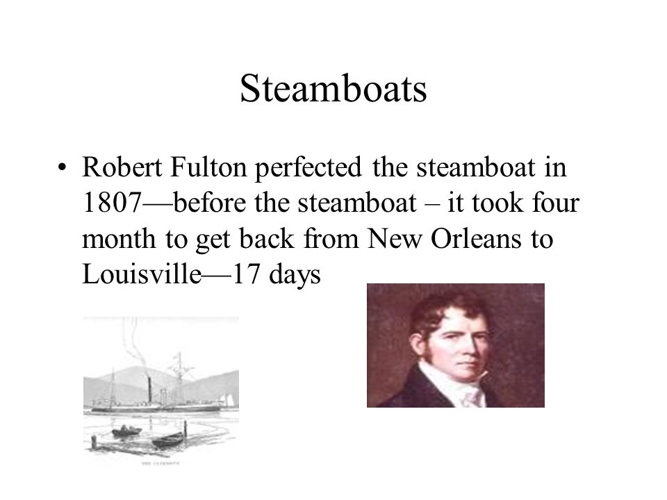 Steamboats Robert Fulton perfected the steamboat in 1807—before the steamboat – it took four month to get back from New Orleans to Louisville—17 days.