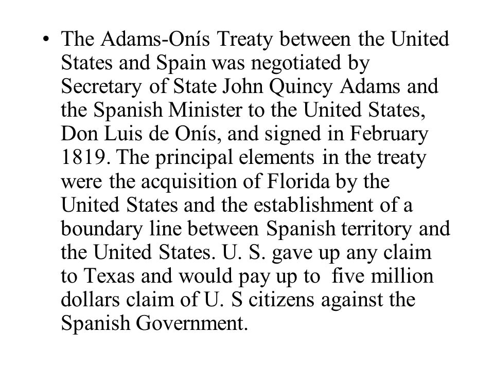 The Adams-Onís Treaty between the United States and Spain was negotiated by Secretary of State John Quincy Adams and the Spanish Minister to the United States, Don Luis de Onís, and signed in February 1819.