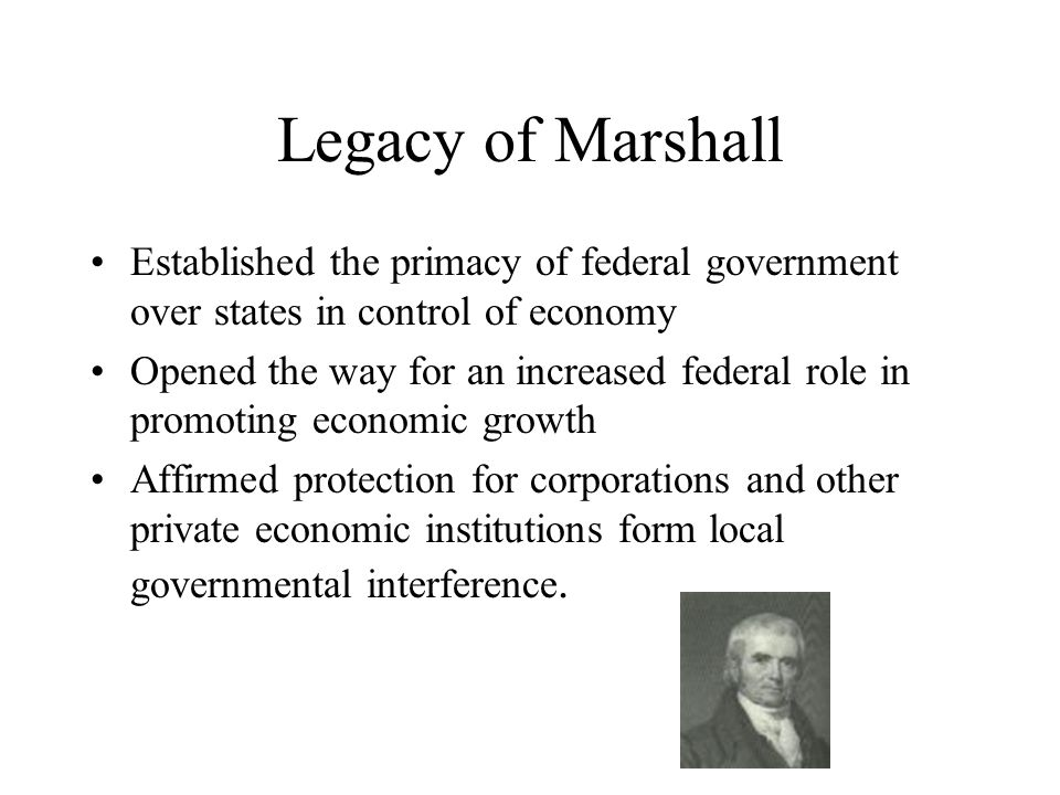 Legacy of Marshall Established the primacy of federal government over states in control of economy.