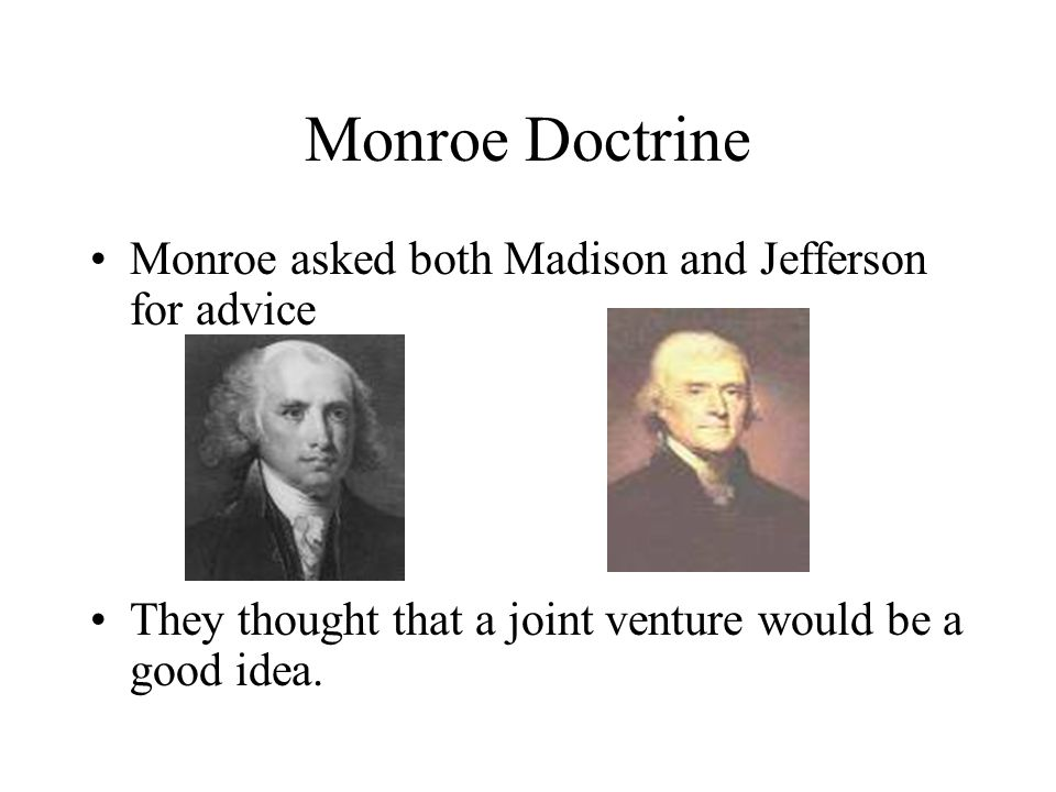 Monroe Doctrine Monroe asked both Madison and Jefferson for advice